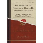 The Memorial and Petition of Orazio de Attellis Santangelo :To the Congress of the United States of America (Classic Reprint)