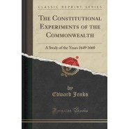 The Constitutional Experiments of the Commonwealth :A Study of the Years 1649 1660 (Classic Reprint)