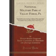 National Military Park at Valley Forge, Pa :Hearing Before the Committee on Military Affairs of the United States Senate, January 29, 1902, in Relation to the Bill (S. 614) to Establish a National Military Park at Valley Forge, Pa (Classic Reprint)