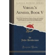 Virgils Aeneid, Book V, Vol. 5 :Edited with Introductory Notices, Notes, and Complete Vocabulary, for the Use of Classes Reading for Second Class Certificates and for University Matriculation (Classic Reprint)