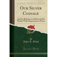 Our Silver Coinage :And Its Relation to Debts and the World-Wide Depression in Prices (Classic Reprint)