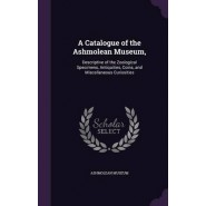 A Catalogue of the Ashmolean Museum, :Descriptive of the Zoological Specimens, Antiquities, Coins, and Miscellaneous Curiosities