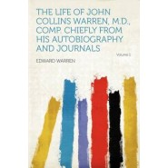 The Life of John Collins Warren, M.D., Comp. Chiefly from His Autobiography and Journals Volume 1