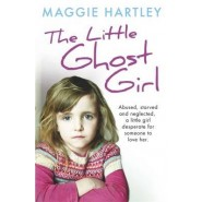 The Little Ghost Girl :Abused Starved and Neglected. A Little Girl Desperate for Someone to Love Her
