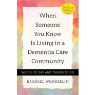 When Someone You Know Is Living in a Dementia Care Community :Words to Say and Things to Do