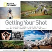 Getting Your Shot :Stunning Photos, How-to Tips, and Endless Inspiration From the Pros