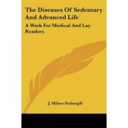 The Diseases Of Sedentary And Advanced Life :A Work For Medical And Lay Readers