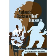 Authentic Blackness - Real Blackness :Essays on the Meaning of Blackness in Literature and Culture