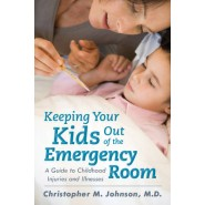 Keeping Your Kids Out of the Emergency Room :A Guide to Childhood Injuries and Illnesses