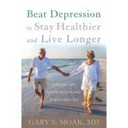 Beat Depression to Stay Healthier and Live Longer :A Guide for Older Adults and Their Families