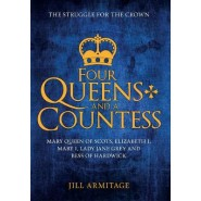 Four Queens and a Countess :Mary Queen of Scots, Elizabeth I, Mary I, Lady Jane Grey and Bess of Hardwick: The Struggle for the Crown