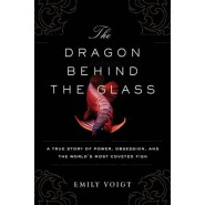 The Dragon Behind the Glass :A True Story of Power, Obsession, and the Worlds Most Coveted Fish