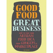 Good Food, Great Business :How to Take Your Artisan Food Idea from Concept to Marketplace