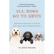 All Dogs Go to Kevin :Everything Three Dogs Taught Me (That I Didn't Learn in Veterinary School)