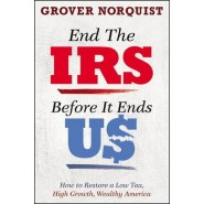 End the IRS Before It Ends Us :How to Restore a Low Tax, High Growth, Wealthy America