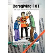 Caregiving 101 :101 Easy-To-Understand Bits of Vital Information