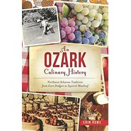 An Ozark Culinary History :Northwest Arkansas Traditions from Corn Dodgers to Squirrel Meatloaf