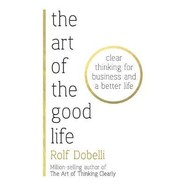 The Art of the Good Life :Clear Thinking for Business and a Better Life