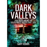 Dark Valleys :Foul Deeds Among the South Wales Valleys 1845 - 2016