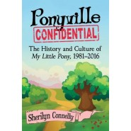 Ponyville Confidential :The History and Culture of My Little Pony, 1981-2016