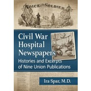 Civil War Hospital Newspapers :Histories and Excerpts of Nine Union Publications