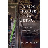 A $500 House in Detroit :Rebuilding an Abandoned Home and an American City