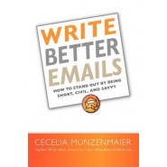 Write Better Emails :How to Stand Out by Being Short, Civil, and Savvy