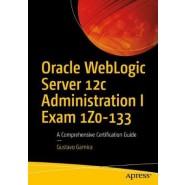 Oracle WebLogic Server 12c Administration I Exam 1Z0-133 :A Comprehensive Certification Guide