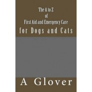 The A to Z of First Aid and Emergency Care for Dogs and Cats :How to Save an Ill or Injured Pet.