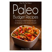 Pass Me the Paleos Paleo Budget Recipes :25 Amazing Wallet Friendly Recipes for Breakfast, Lunch, Dinner and Dessert!