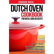 Dutch Oven Cookbook for Meals and Desserts :A Dutch Oven Camping Cookbook Full with Delicious Dutch Oven Recipes