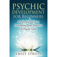 Psychic Development for Beginners :A Practical Guide to Developing Your Intuition & Psychic Gifts