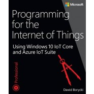 Programming for the Internet of Things :Using Windows 10 IoT Core and Azure IoT Suite