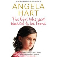 The Girl Who Just Wanted to be Loved :A Damaged Little Girl and a Foster Carer Who Wouldn't Give Up
