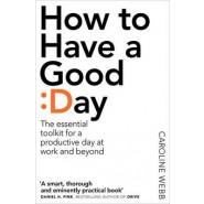 How to Have a Good Day :Harness the Power of Behavioural Science to Transform Your Working Life