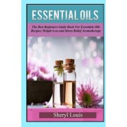 Essential Oils :The Beginners Guide Book for Essentials Oils Recipes, Weight Loss & Stress Relief Aromatherapy