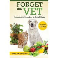 Forget the Vet :Homeopathic Remedies for Cats & Dogs