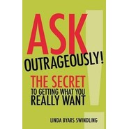 Ask Outrageously! The Secret to Getting What You Really Want