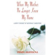 When My Mother No Longer Knew My Name :A Son's Course in Rational Caregiving