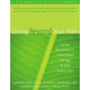 Living Beyond Your Pain :Using Acceptance and Commitment Therapy to Ease Chronic Pain