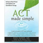 Act Made Simple :An Easy-to-Read Primer on Acceptance and Commitment Therapy