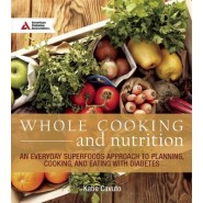 Whole Cooking and Nutrition :An Everyday Superfoods Approach to Planning, Cooking, and Eating with Diabetes