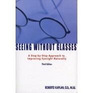 Seeing Without Glasses :A Step-By-Step Approach To Improving Eyesight Naturally