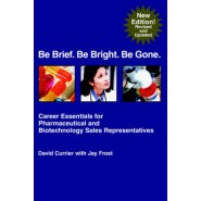 Be Brief. Be Bright. Be Gone. :Career Essentials for Pharmaceutical and Biotechnology Sales Representatives
