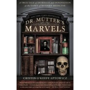 Dr. Mutter's Marvels :A True Tale of Intrigue and Innovation at the Dawn of Modern Medicine