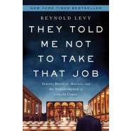 They Told Me Not to Take that Job :Tumult, Betrayal, Heroics, and the Transformation of Lincoln Center