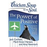 Chicken Soup for the Soul: The Power of Positive :101 Inspirational Stories About Changing Your Life Through Positive Thin
