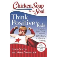 Chicken Soup for the Soul: Think Positive for Kids :101 Stories About Good Decisions, Self-Esteem, and Positive Thinking