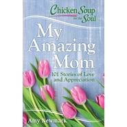 Chicken Soup for the Soul: My Amazing Mom :101 Stories of Appreciation and Love