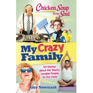 Chicken Soup for the Soul: My Crazy Family: 101 Stories about the Wacky, :101 Stories About the Wacky, Lovable People in Our Lives